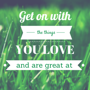 Get on with the things you love and are great at